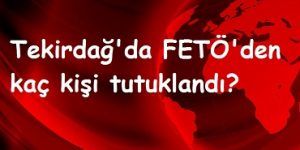 Tekirdağ'da FETÖ'den kaç kişi tutuklandı?